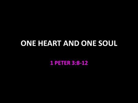 ONE HEART AND ONE SOUL 1 PETER 3:8-12. One Heart and One Soul 1 Peter 3:8-12 follows the other relationships our conduct is an example to unbelievers.