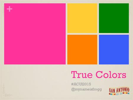 + True Colors + Introduction Why are you doing True Colors? What it IS and what it ISN'T? How can you use it?