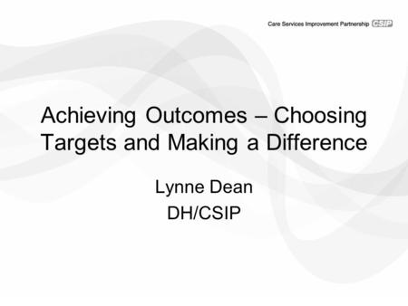 Achieving Outcomes – Choosing Targets and Making a Difference Lynne Dean DH/CSIP.