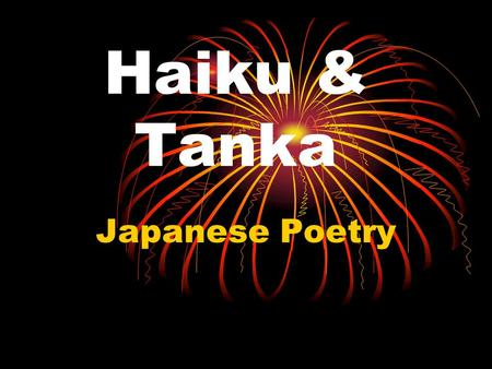 Haiku & Tanka Japanese Poetry. What is a Haiku? A Haiku is a form of Japanese Poetry It only had 3 lines and none of them have to rhyme Each line has.