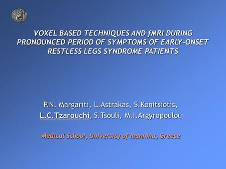VOXEL BASED TECHNIQUES AND fMRI DURING PRONOUNCED PERIOD OF SYMPTOMS OF EARLY-ONSET RESTLESS LEGS SYNDROME PATIENTS P.N. Margariti, L.Astrakas, S.Konitsiotis,