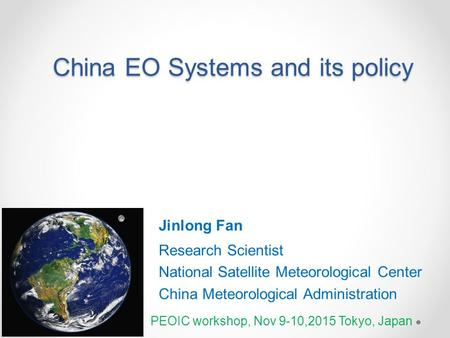 China EO Systems and its policy Jinlong Fan Research Scientist National Satellite Meteorological Center China Meteorological Administration PEOIC workshop,