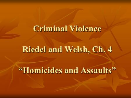 "Criminal Violence Riedel and Welsh, Ch. 4 ""Homicides and Assaults"""
