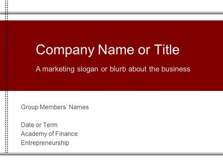 Group Members' Names Date or Term Academy of Finance Entrepreneurship Company Name or Title A marketing slogan or blurb about the business.