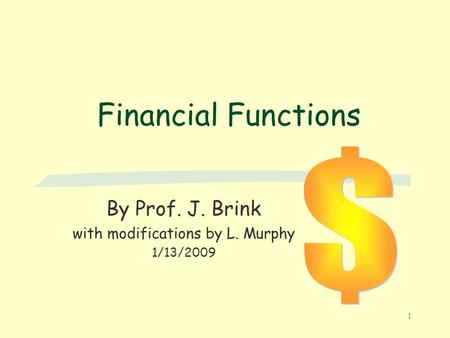 1 Financial Functions By Prof. J. Brink with modifications by L. Murphy 1/13/2009.