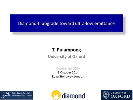 Diamond-II upgrade toward ultra-low emittance T. Pulampong University of Oxford Octoberfest 2014 3 October 2014 Royal Holloway, London.