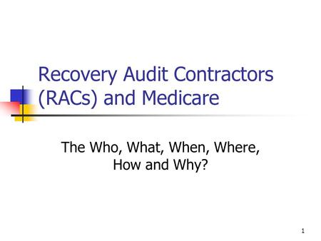 1 Recovery Audit Contractors (RACs) and Medicare The Who, What, When, Where, How and Why?