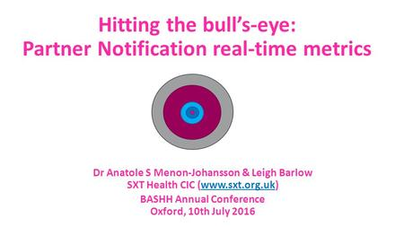 Hitting the bull's-eye: Partner Notification real-time metrics BASHH Annual Conference Oxford, 10th July 2016 Dr Anatole S Menon-Johansson & Leigh Barlow.