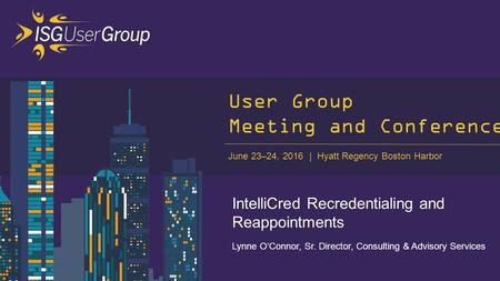 June 23–24, 2016 Hyatt Regency Boston Harbor 1 User Group Meeting and Conference IntelliCred Recredentialing and Reappointments Lynne O'Connor, Sr. Director,