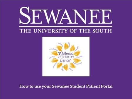 How to use your Sewanee Student Patient Portal. You can find your Patient Portal at: https://wellnessweb.sewanee.edu This is your Patient Portal home.