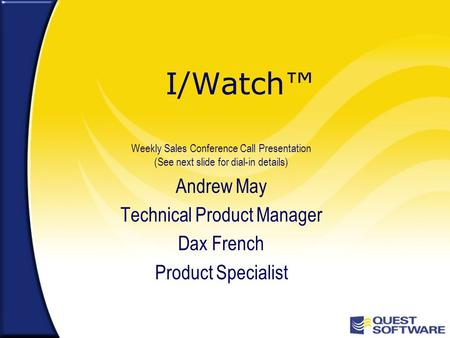 I/Watch™ Weekly Sales Conference Call Presentation (See next slide for dial-in details) Andrew May Technical Product Manager Dax French Product Specialist.