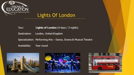 Lights Of London Tour: Lights of London (4-days / 3-nights) Destination: London, United Kingdom Specialization: Performing Arts – Dance, Drama & Musical.