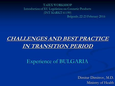 TAIEX WORKSHOP Introduction of EU Legislation on Cosmetic Products (INT MARKT 61190) Belgrade, 22-23 February 2016 CHALLENGES AND BEST PRACTICE IN TRANSITION.