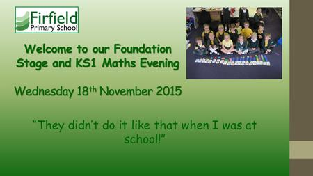 "Welcome to our Foundation Stage and KS1 Maths Evening Wednesday 18 th November 2015 ""They didn't do it like that when I was at school!"""