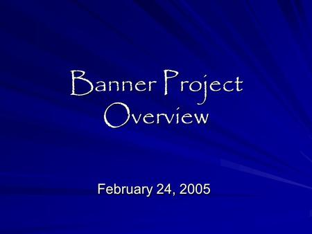 Banner Project Overview February 24, 2005. Presentation Objectives:  What is the Banner Project ?  When are we doing it ?  How will we do it ?  Who.