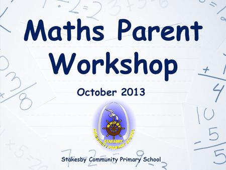 Maths Parent Workshop October 2013 Stakesby Community Primary School.