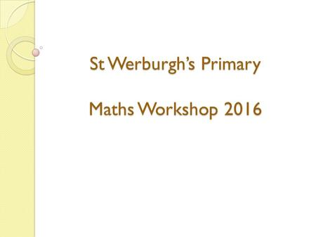 St Werburgh's Primary Maths Workshop 2016. New Maths Curriculum All children should become competent with age related expectations. Most able children.