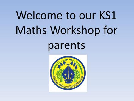 Welcome to our KS1 Maths Workshop for parents. Aims of todays session: To provide support, help and guidance for KS1 Maths To share with you how addition,