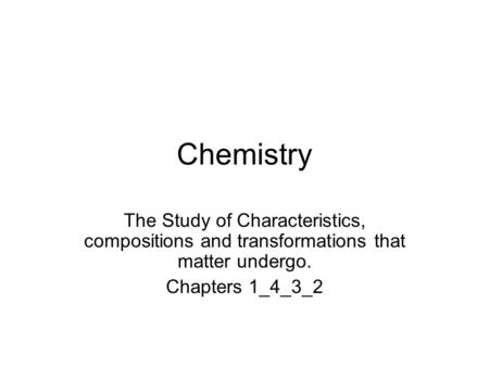 Chemistry The Study of Characteristics, compositions and transformations that matter undergo. Chapters 1_4_3_2.