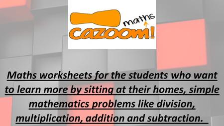 Maths worksheets for the students who want to learn more by sitting at their homes, simple mathematics problems like division, multiplication, addition.