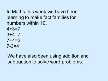 In Maths this week we have been learning to make fact families for numbers within 10. 4+3=7 3+4=7 7- 4=3 7-3=4 We have also been using addition and subtraction.