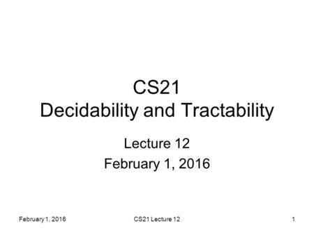 February 1, 2016CS21 Lecture 121 CS21 Decidability and Tractability Lecture 12 February 1, 2016.
