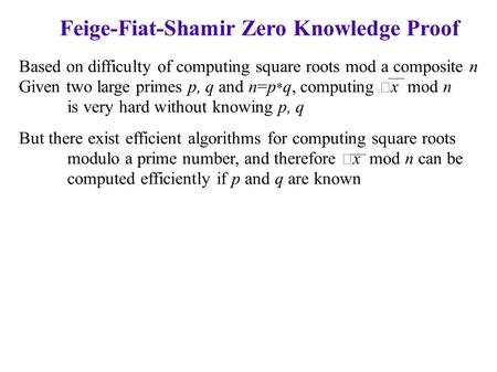 Feige-Fiat-Shamir Zero Knowledge Proof Based on difficulty of computing square roots mod a composite n Given two large primes p, q and n=p * q, computing.