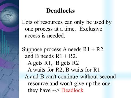 Deadlocks Lots of resources can only be used by one process at a time. Exclusive access is needed. Suppose process A needs R1 + R2 and B needs R1 + R2.