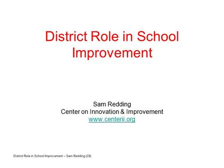 District Role in School Improvement – Sam Redding (CII) District Role in School Improvement Sam Redding Center on Innovation & Improvement