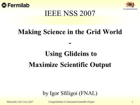 Honolulu - Oct 31st, 2007 Using Glideins to Maximize Scientific Output 1 IEEE NSS 2007 Making Science in the Grid World - Using Glideins to Maximize Scientific.