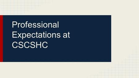 Professional Expectations at CSCSHC. Men Physically clean, neat and well- groomed Pressed, collared shirt Ties are encouraged Dress slacks or Khakis Socks,
