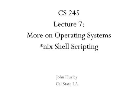 John Hurley Cal State LA CS 245 Lecture 7: More on Operating Systems *nix <strong>Shell</strong> <strong>Scripting</strong>.