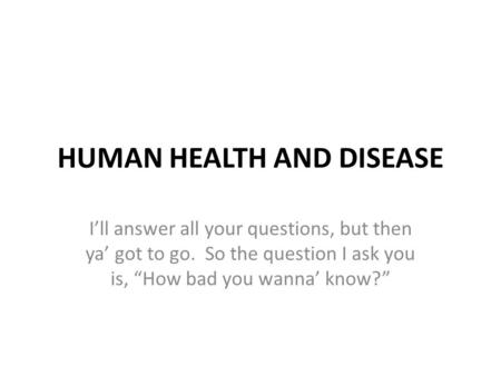"HUMAN HEALTH AND DISEASE I'll answer all your questions, but then ya' got to go. So the question I ask you is, ""How bad you wanna' know?"""