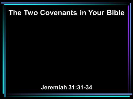 The Two Covenants in Your Bible Jeremiah 31:31-34.