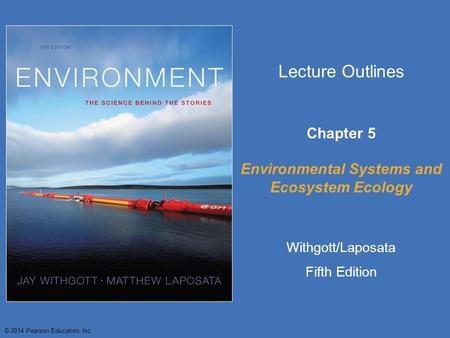© 2014 Pearson Education, Inc. Lecture Outlines Chapter 5 Environmental Systems <strong>and</strong> Ecosystem Ecology Withgott/Laposata Fifth Edition.
