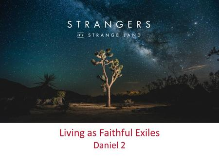 Up Close & Personal Living as Faithful Exiles Daniel 2.