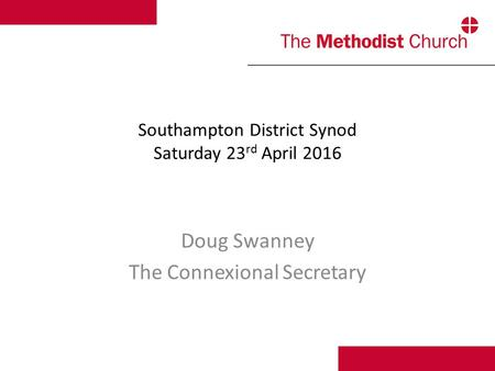 Southampton District Synod Saturday 23 rd April 2016 Doug Swanney The Connexional Secretary.