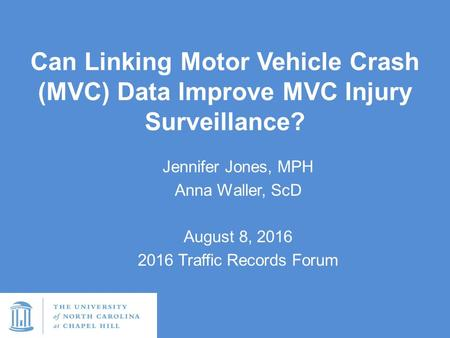 Can Linking Motor Vehicle Crash (MVC) Data Improve MVC Injury Surveillance? Jennifer Jones, MPH Anna Waller, ScD August 8, 2016 2016 Traffic Records Forum.