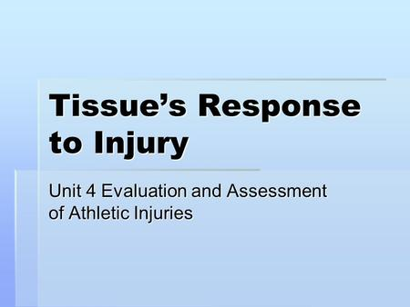Tissue's Response to Injury Unit 4 Evaluation and Assessment of Athletic Injuries.
