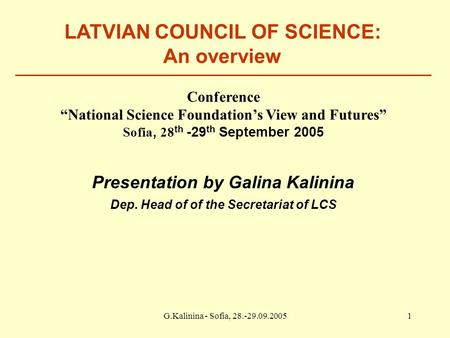 "G.Kalinina - Sofia, 28.-29.09.20051 LATVIAN COUNCIL OF SCIENCE: An overview Conference ""National Science Foundation's View and Futures"" Sofia, 28 th -29."