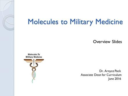 Molecules to Military Medicine Molecules to Military Medicine Overview Slides Dr. Arnyce Pock Associate Dean for Curriculum June 2016.