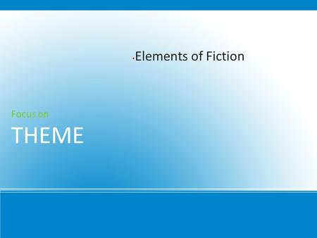 Elements of Fiction Focus on THEME. Directly Stated Putting it in so many words 1.