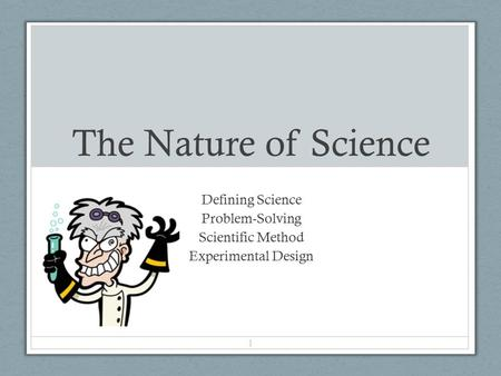 The Nature of Science Defining Science Problem-Solving Scientific Method Experimental Design 1.