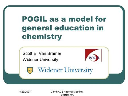 8/23/2007234th ACS National Meeting, Boston, MA POGIL as a model for general education in chemistry Scott E. Van Bramer Widener University.