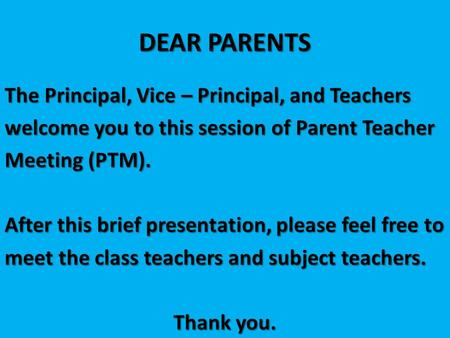 DEAR PARENTS The Principal, Vice – Principal, and Teachers welcome you to this session of Parent Teacher Meeting (PTM). After this brief presentation,