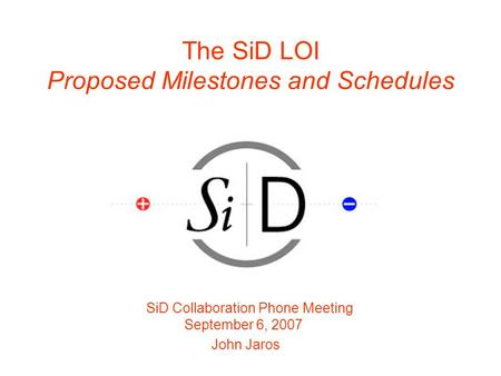 The SiD LOI Proposed Milestones and Schedules SiD Collaboration Phone Meeting September 6, 2007 John Jaros.