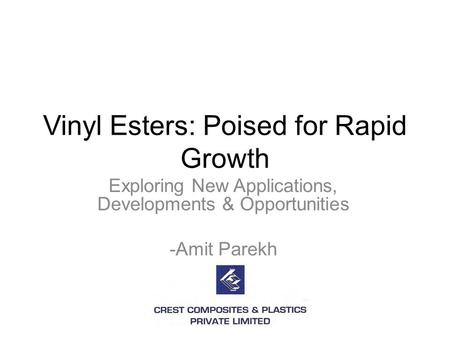 Vinyl Esters: Poised for Rapid Growth Exploring New Applications, Developments & Opportunities -Amit Parekh.
