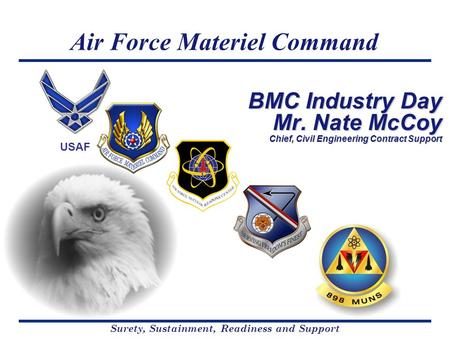 Air Force Materiel Command Surety, Sustainment, Readiness and Support USAF BMC Industry Day Mr. Nate McCoy Chief, Civil Engineering Contract Support.