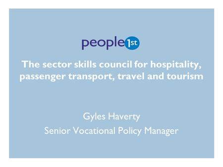 The sector skills council for hospitality, passenger transport, travel and tourism Gyles Haverty Senior Vocational Policy Manager.