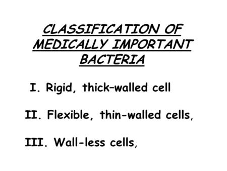 CLASSIFICATION OF MEDICALLY IMPORTANT BACTERIA I. Rigid, thick–walled cell II. Flexible, thin-walled cells, III. Wall-less cells,